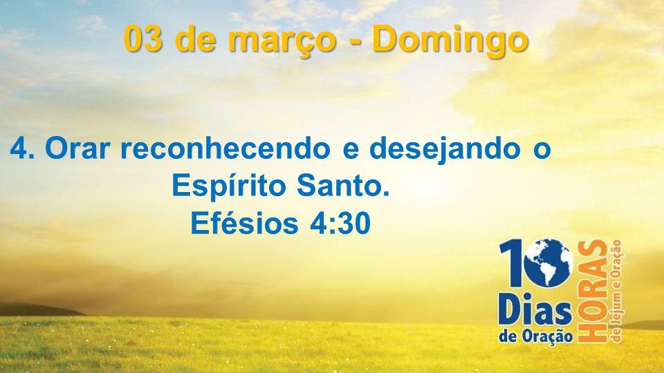 4. Orar reconhecendo e desejando o Espírito Santo. Efésios 4:30 03 de março - Domingo
