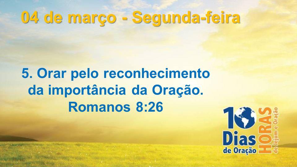 5. Orar pelo reconhecimento da importância da Oração. Romanos 8:26 04 de março - Segunda-feira