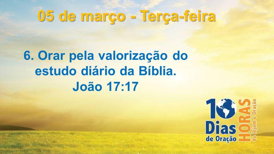 6. Orar pela valorização do estudo diário da Bíblia. João 17:17 05 de março - Terça-feira