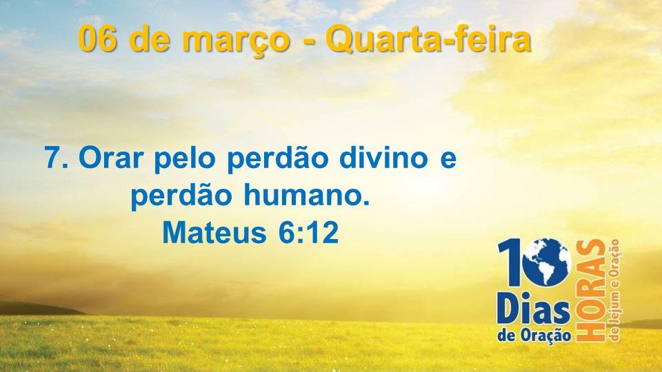 7. Orar pelo perdão divino e perdão humano. Mateus 6:12 06 de março - Quarta-feira