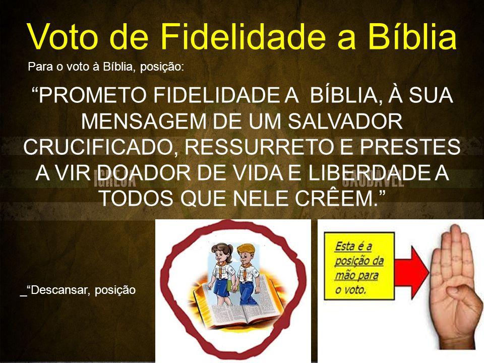 Voto de Fidelidade a Bíblia PROMETO FIDELIDADE A BÍBLIA, À SUA MENSAGEM DE UM SALVADOR CRUCIFICADO, RESSURRETO E PRESTES A VIR DOADOR DE VIDA E LIBERDADE A TODOS QUE NELE CRÊEM.