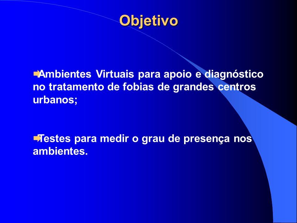 Objetivo Ambientes Virtuais para apoio e diagnóstico no tratamento de fobias de grandes centros urbanos; Testes para medir o grau de presença nos ambi