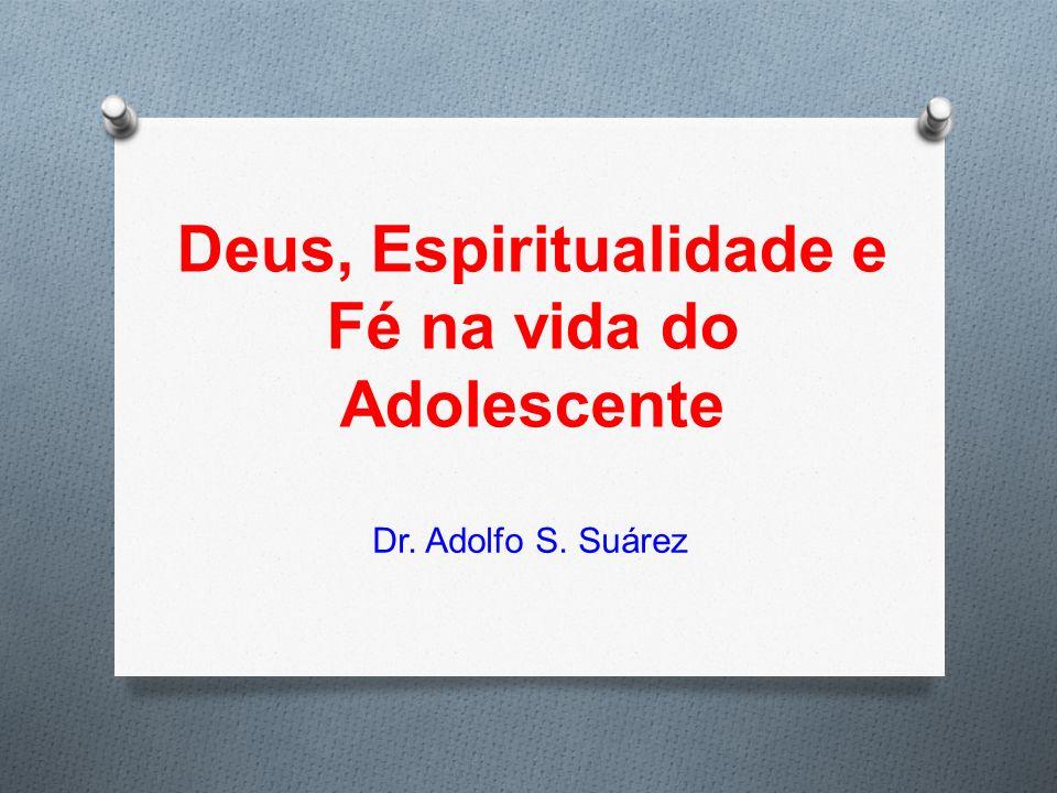 Deus, Espiritualidade e Fé na vida do Adolescente Dr. Adolfo S. Suárez
