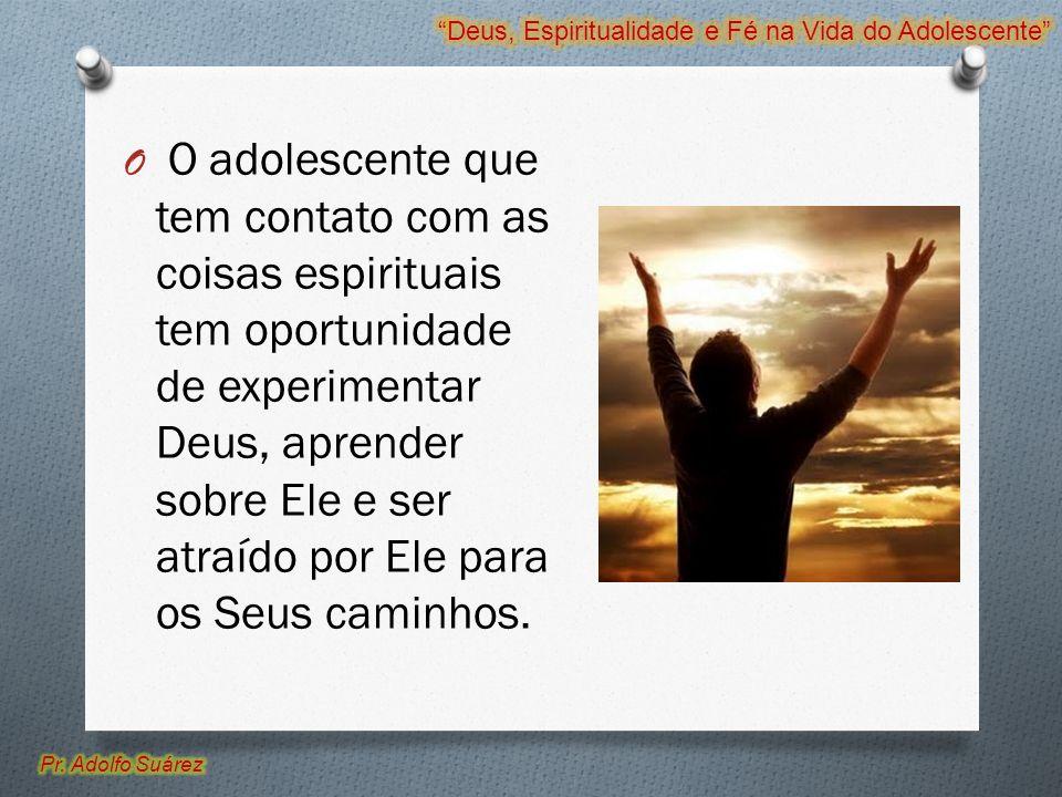 O O adolescente que tem contato com as coisas espirituais tem oportunidade de experimentar Deus, aprender sobre Ele e ser atraído por Ele para os Seus