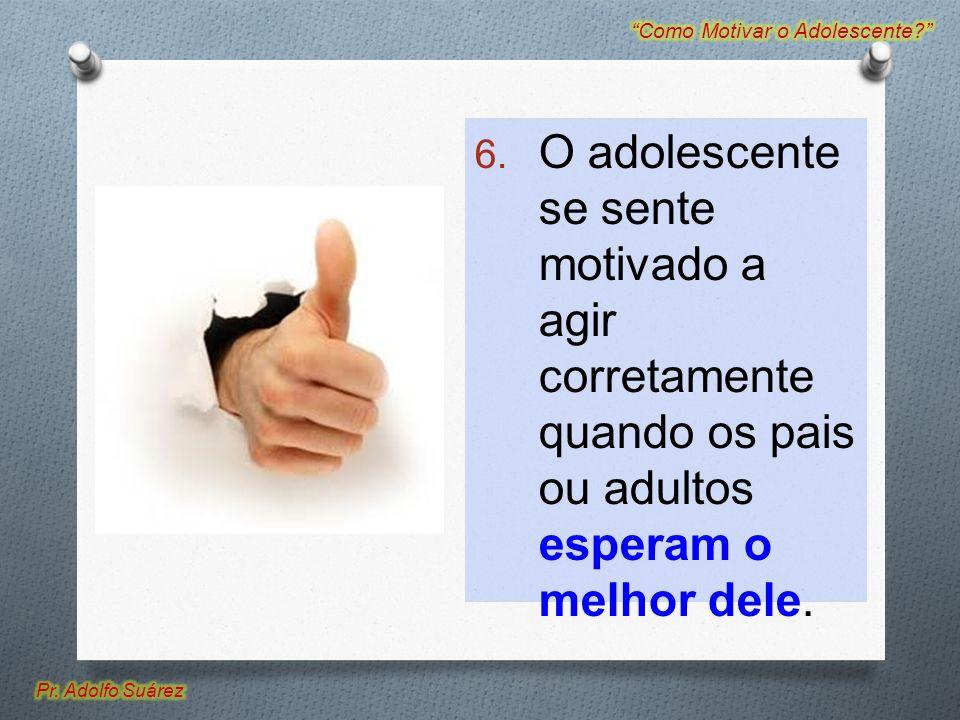 6. O adolescente se sente motivado a agir corretamente quando os pais ou adultos esperam o melhor dele.