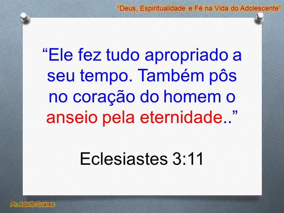 Ele fez tudo apropriado a seu tempo. Também pôs no coração do homem o anseio pela eternidade.. Eclesiastes 3:11