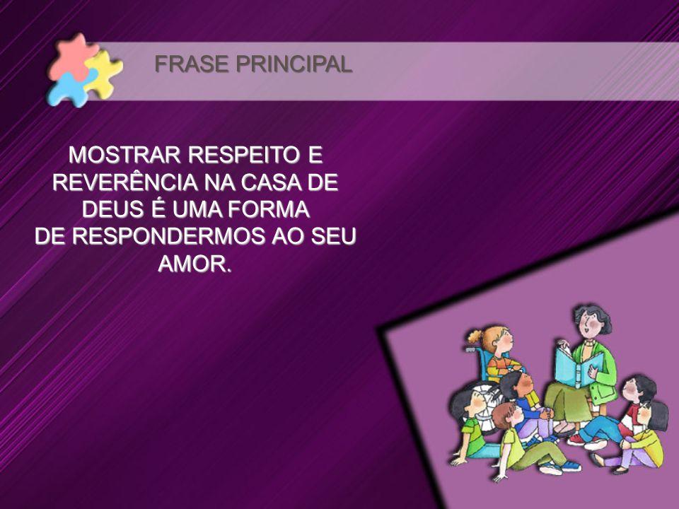 MOSTRAR RESPEITO E REVERÊNCIA NA CASA DE DEUS É UMA FORMA DE RESPONDERMOS AO SEU AMOR. FRASE PRINCIPAL