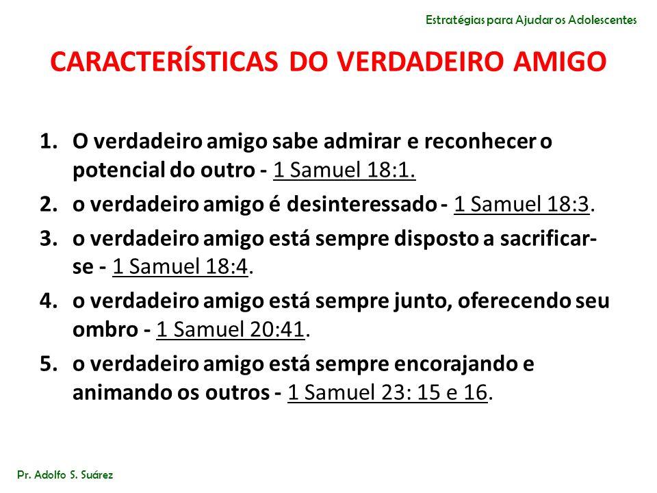CARACTERÍSTICAS DO VERDADEIRO AMIGO 1.O verdadeiro amigo sabe admirar e reconhecer o potencial do outro - 1 Samuel 18:1. 2.o verdadeiro amigo é desint