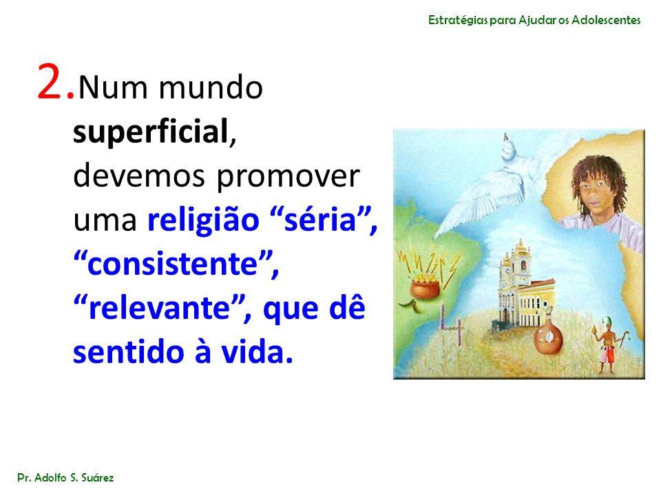 2. Num mundo superficial, devemos promover uma religião séria,consistente, relevante, que dê sentido à vida. Pr. Adolfo S. Suárez Estratégias para Aju
