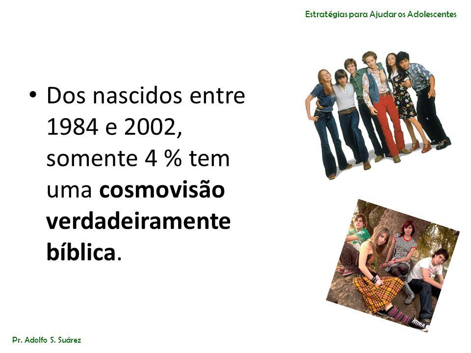 Dos nascidos entre 1984 e 2002, somente 4 % tem uma cosmovisão verdadeiramente bíblica. Pr. Adolfo S. Suárez Estratégias para Ajudar os Adolescentes