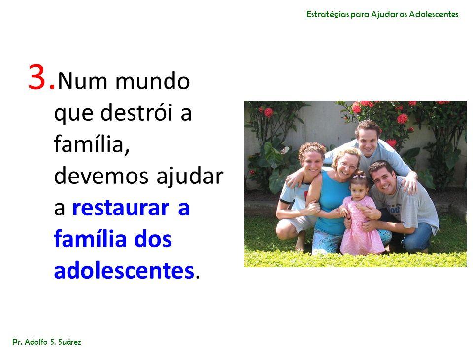 3. Num mundo que destrói a família, devemos ajudar a restaurar a família dos adolescentes. Pr. Adolfo S. Suárez Estratégias para Ajudar os Adolescente