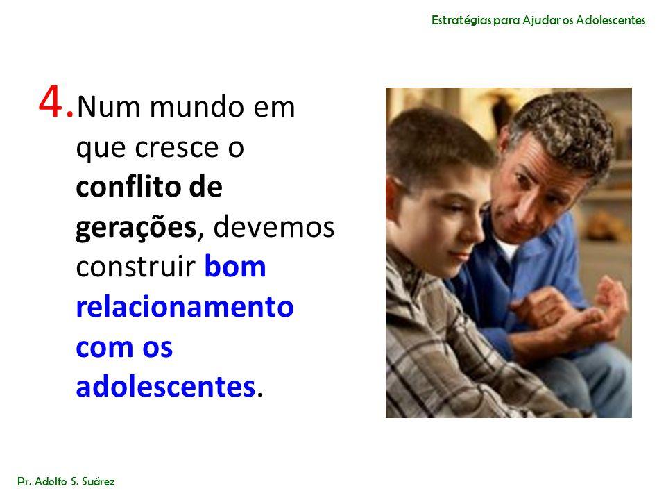 4. Num mundo em que cresce o conflito de gerações, devemos construir bom relacionamento com os adolescentes. Pr. Adolfo S. Suárez Estratégias para Aju