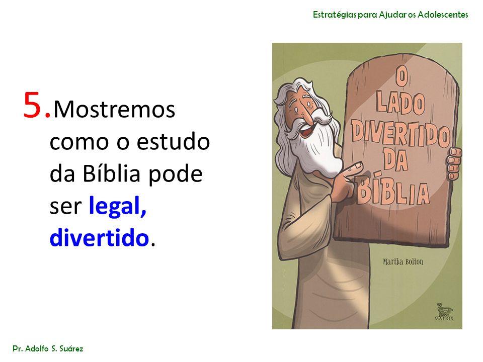 5. Mostremos como o estudo da Bíblia pode ser legal, divertido. Pr. Adolfo S. Suárez Estratégias para Ajudar os Adolescentes