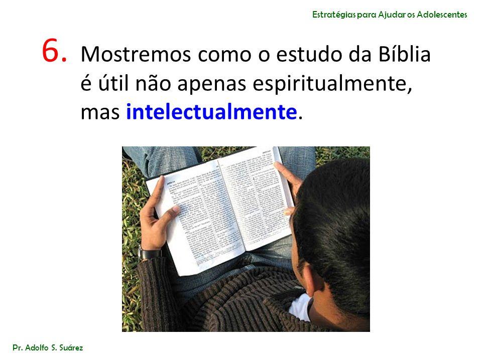 6. Mostremos como o estudo da Bíblia é útil não apenas espiritualmente, mas intelectualmente. Pr. Adolfo S. Suárez Estratégias para Ajudar os Adolesce