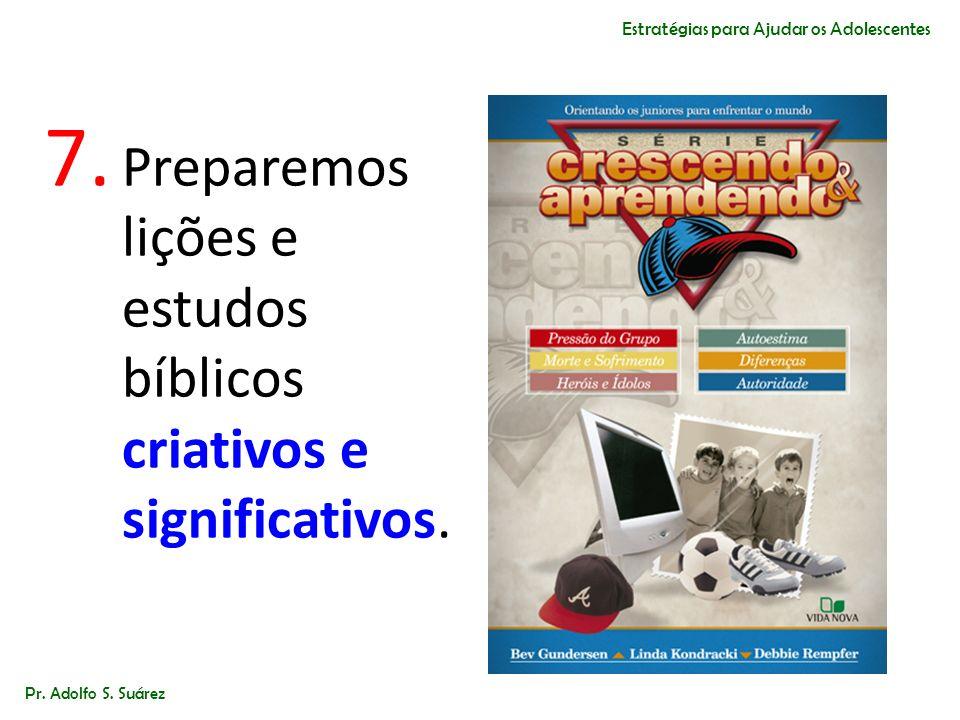 7. Preparemos lições e estudos bíblicos criativos e significativos. Pr. Adolfo S. Suárez Estratégias para Ajudar os Adolescentes