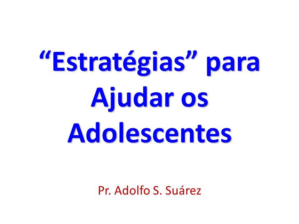 Estratégias para Ajudar os AdolescentesEstratégias para Ajudar os Adolescentes Pr. Adolfo S. Suárez
