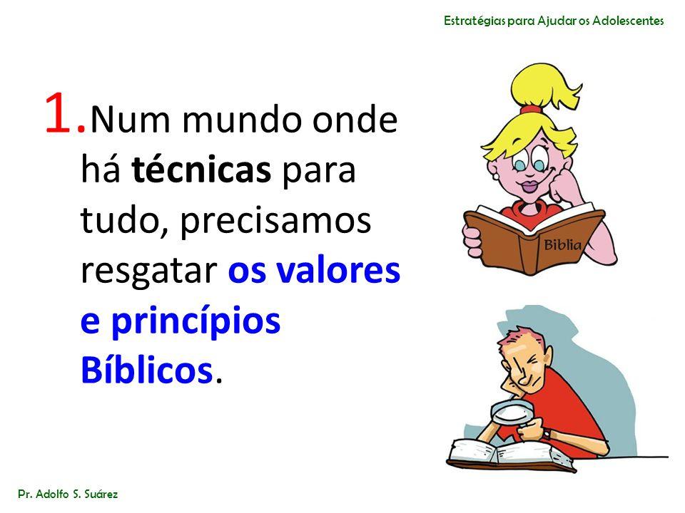 1. Num mundo onde há técnicas para tudo, precisamos resgatar os valores e princípios Bíblicos. Pr. Adolfo S. Suárez Estratégias para Ajudar os Adolesc