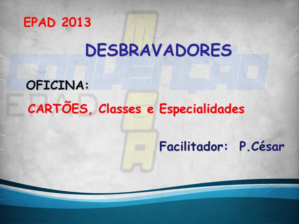EPAD 2013 CARTÕES, Classes e Especialidades DESBRAVADORES Facilitador: P.César OFICINA: