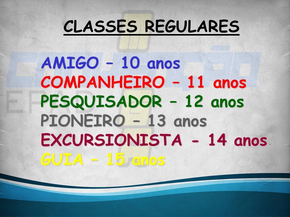 CLASSES REGULARES AMIGO – 10 anos COMPANHEIRO – 11 anos PESQUISADOR – 12 anos PIONEIRO – 13 anos EXCURSIONISTA - 14 anos GUIA – 15 anos