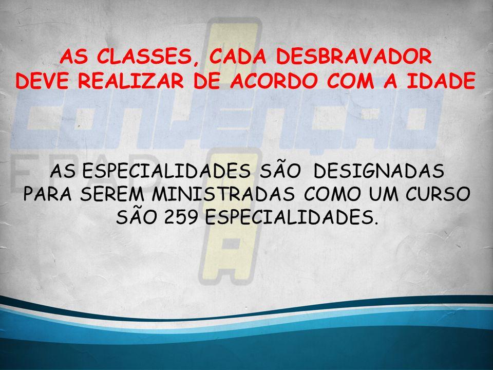 AS CLASSES, CADA DESBRAVADOR DEVE REALIZAR DE ACORDO COM A IDADE AS ESPECIALIDADES SÃO DESIGNADAS PARA SEREM MINISTRADAS COMO UM CURSO SÃO 259 ESPECIA