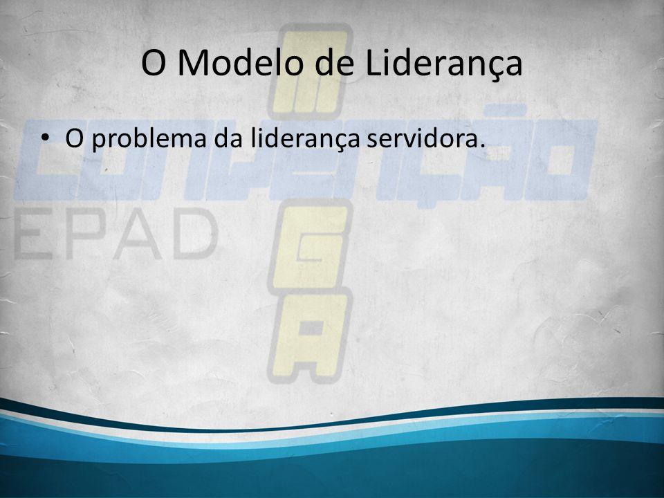 O Modelo de Liderança O problema da liderança servidora.