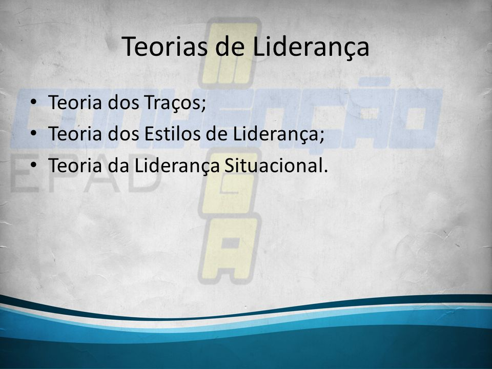 Teorias de Liderança Teoria dos Traços; Teoria dos Estilos de Liderança; Teoria da Liderança Situacional.
