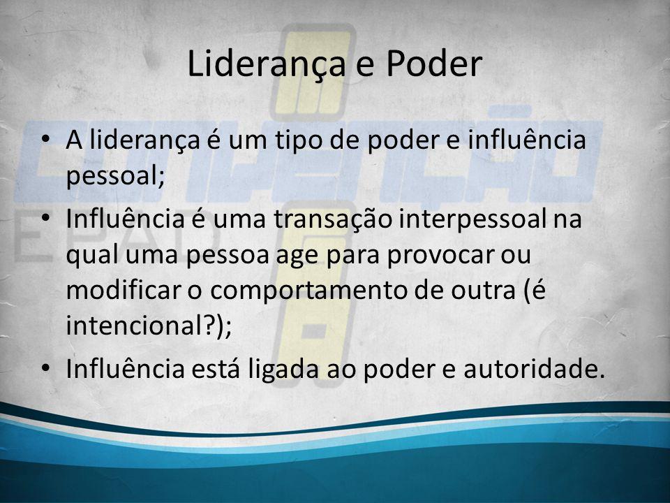 Liderança e Poder A liderança é um tipo de poder e influência pessoal; Influência é uma transação interpessoal na qual uma pessoa age para provocar ou