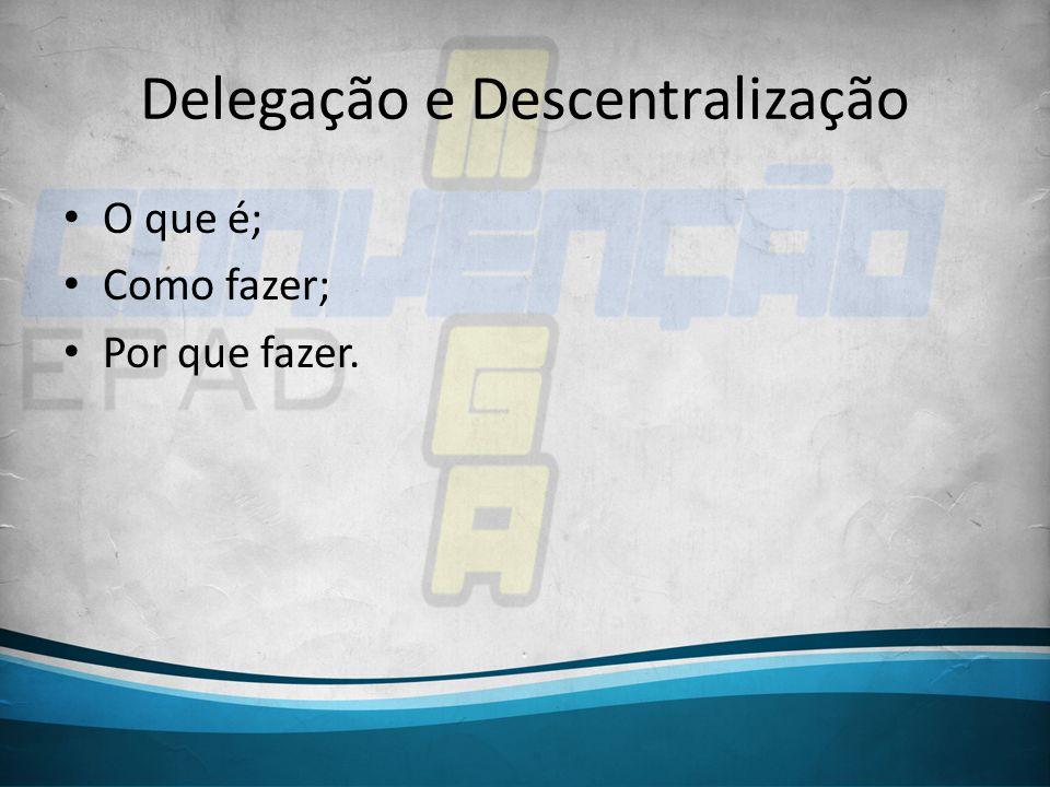 Delegação e Descentralização O que é; Como fazer; Por que fazer.