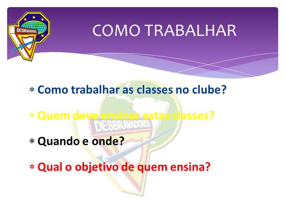 Como trabalhar as classes no clube? Quem deve ensinar estas classes? Quando e onde? Qual o objetivo de quem ensina? COMO TRABALHAR