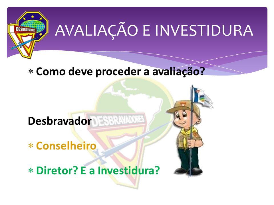 Como deve proceder a avaliação? Desbravador Conselheiro Diretor? E a Investidura? AVALIAÇÃO E INVESTIDURA