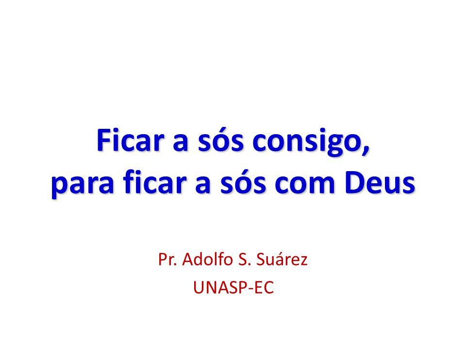 Ficar a sós consigo, para ficar a sós com Deus Pr. Adolfo S. Suárez UNASP-EC