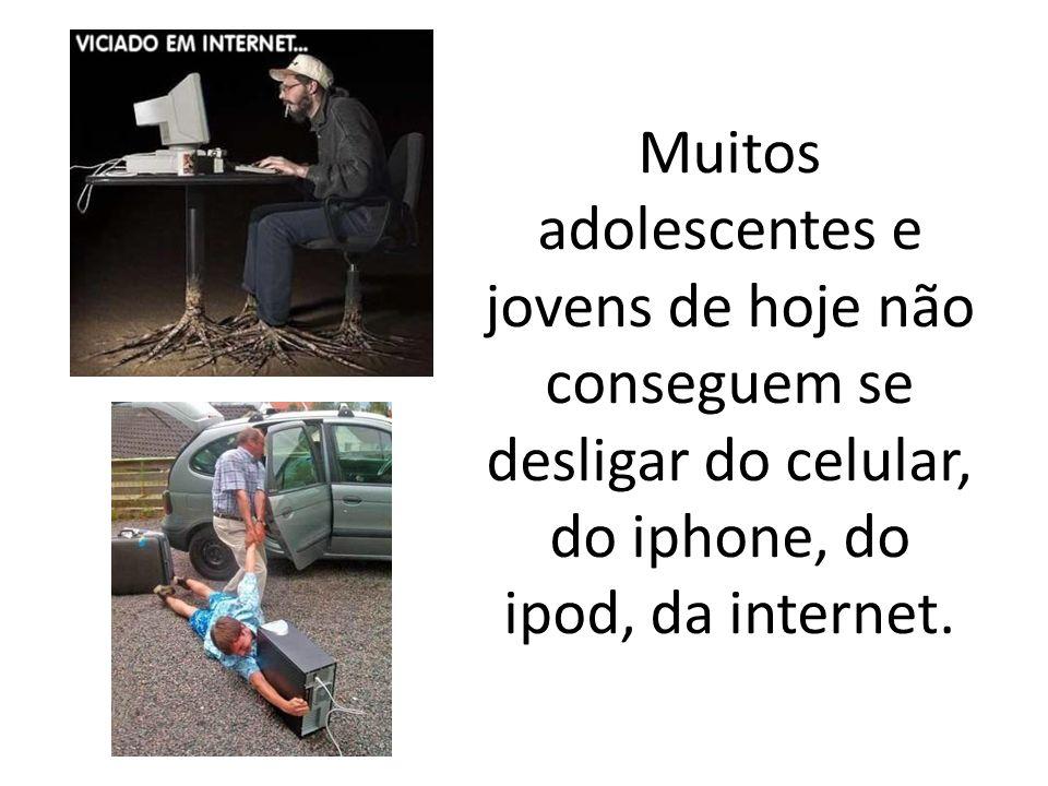 Muitos adolescentes e jovens de hoje não conseguem se desligar do celular, do iphone, do ipod, da internet.