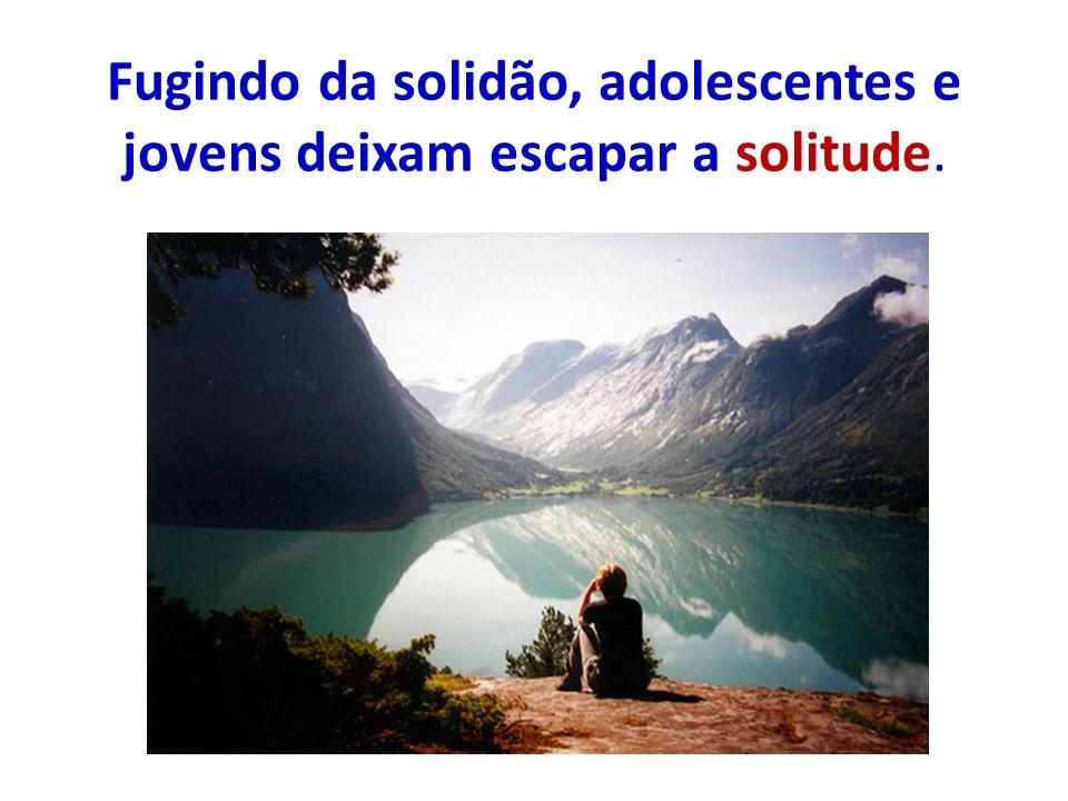 Fugindo da solidão, adolescentes e jovens deixam escapar a solitude.