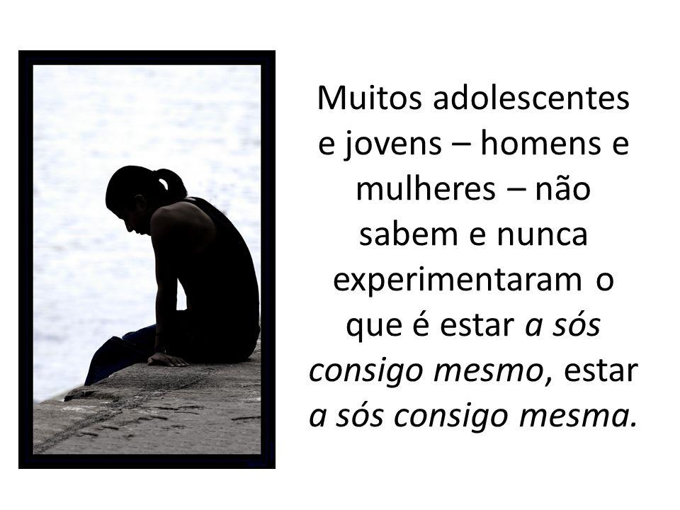 Muitos adolescentes e jovens – homens e mulheres – não sabem e nunca experimentaram o que é estar a sós consigo mesmo, estar a sós consigo mesma.