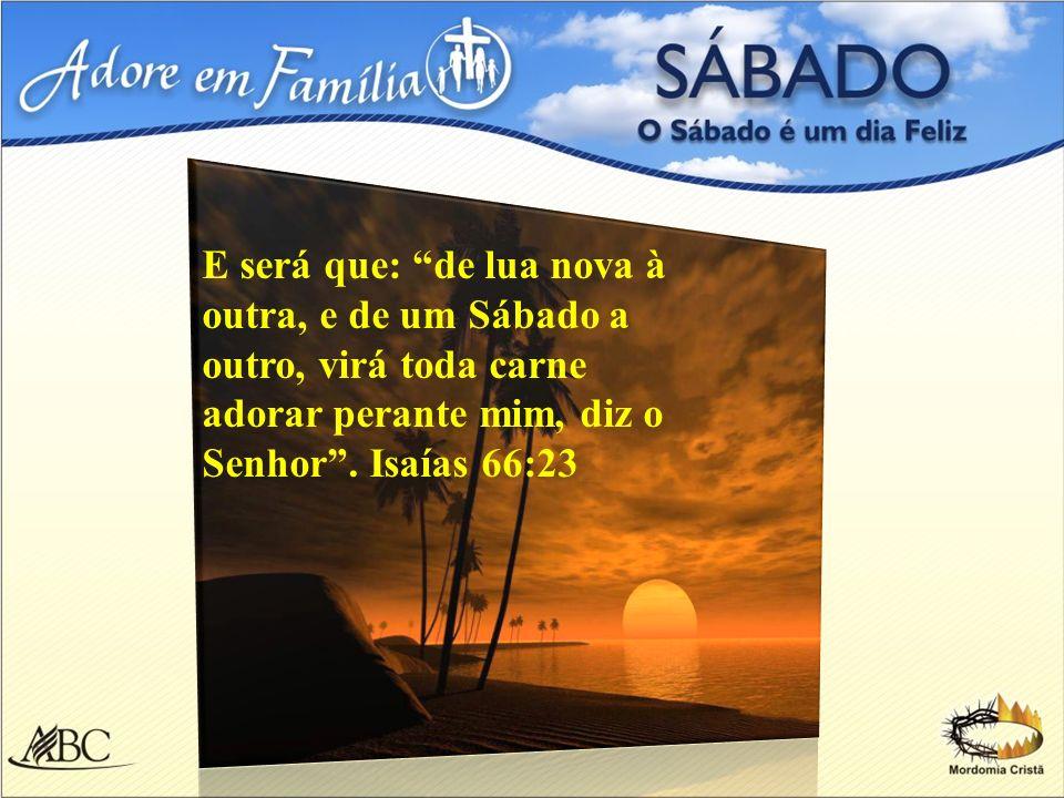 E será que: de lua nova à outra, e de um Sábado a outro, virá toda carne adorar perante mim, diz o Senhor. Isaías 66:23