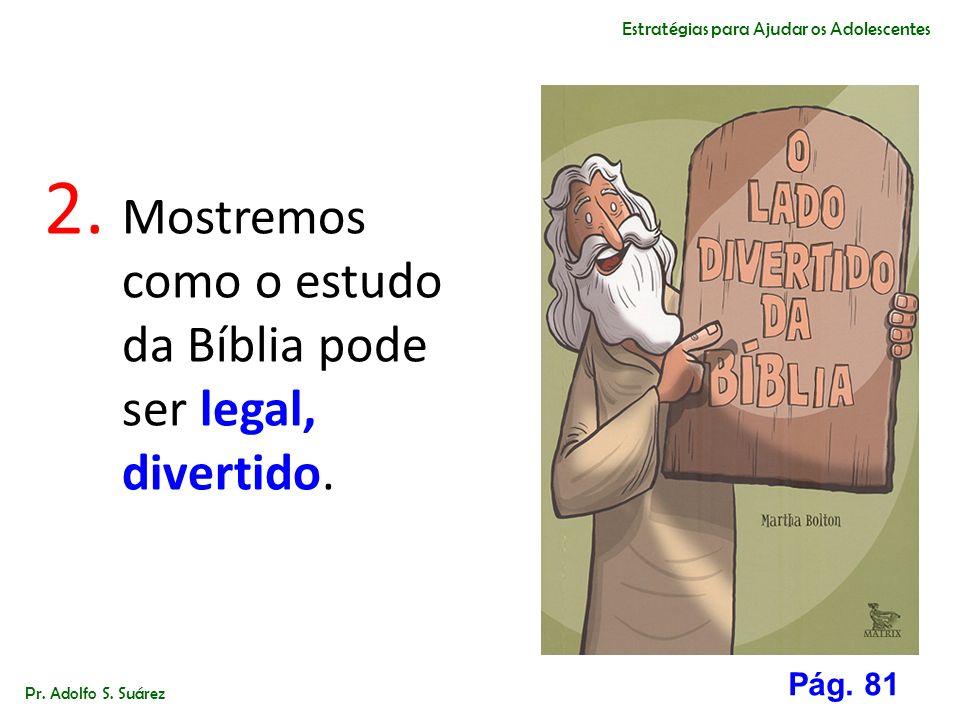 2. Mostremos como o estudo da Bíblia pode ser legal, divertido. Pr. Adolfo S. Suárez Estratégias para Ajudar os Adolescentes Pág. 81