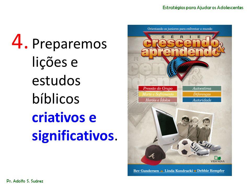 4. Preparemos lições e estudos bíblicos criativos e significativos. Pr. Adolfo S. Suárez Estratégias para Ajudar os Adolescentes