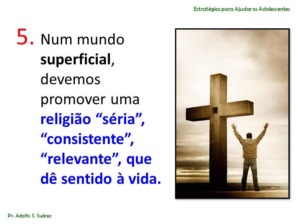 5. Num mundo superficial, devemos promover uma religião séria,consistente, relevante, que dê sentido à vida. Pr. Adolfo S. Suárez Estratégias para Aju