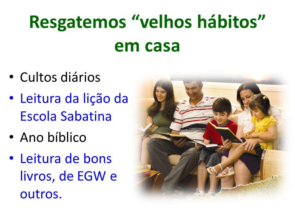 Resgatemos velhos hábitos em casa Cultos diários Leitura da lição da Escola Sabatina Ano bíblico Leitura de bons livros, de EGW e outros.