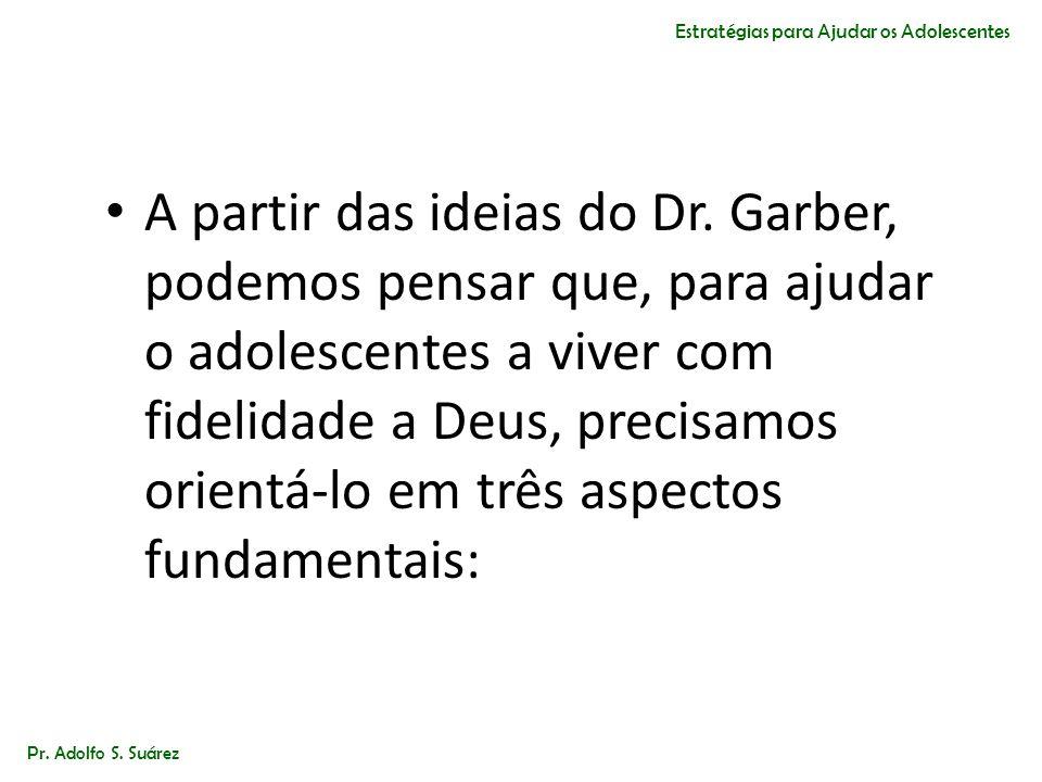 A partir das ideias do Dr. Garber, podemos pensar que, para ajudar o adolescentes a viver com fidelidade a Deus, precisamos orientá-lo em três aspecto