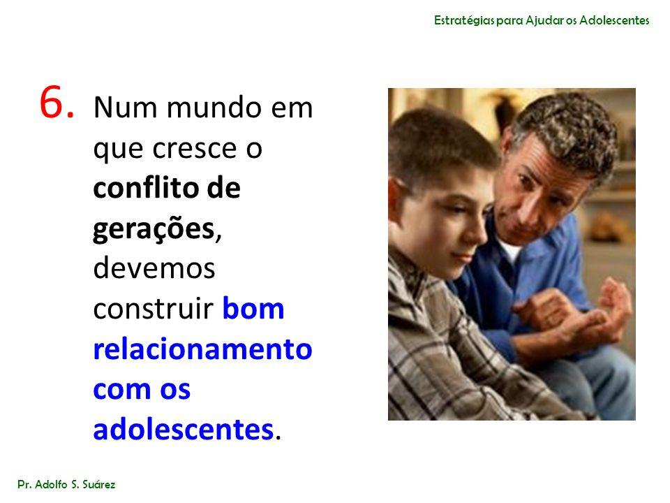 6. Num mundo em que cresce o conflito de gerações, devemos construir bom relacionamento com os adolescentes. Pr. Adolfo S. Suárez Estratégias para Aju