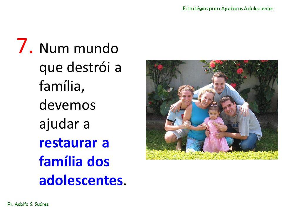 7. Num mundo que destrói a família, devemos ajudar a restaurar a família dos adolescentes. Pr. Adolfo S. Suárez Estratégias para Ajudar os Adolescente