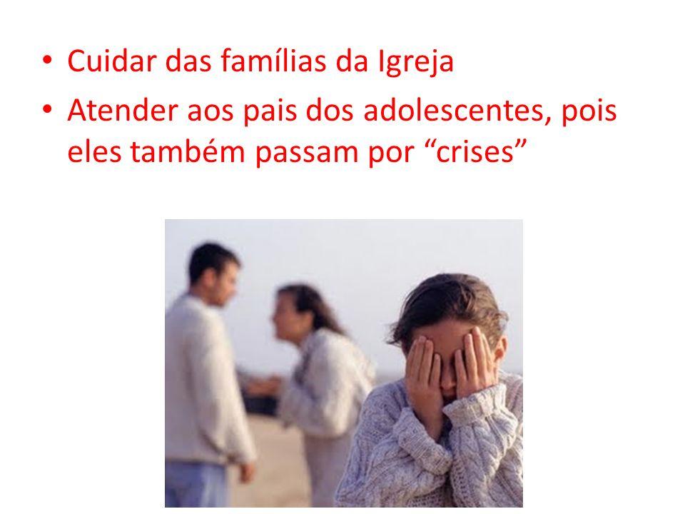 Cuidar das famílias da Igreja Atender aos pais dos adolescentes, pois eles também passam por crises