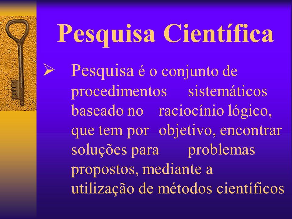 Pesquisa Científica Pesquisa é o conjunto de procedimentos sistemáticos baseado no raciocínio lógico, que tem por objetivo, encontrar soluções para pr