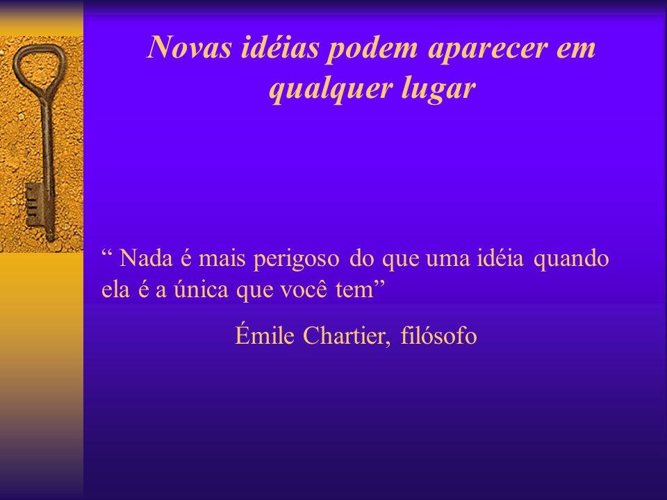 Novas idéias podem aparecer em qualquer lugar Nada é mais perigoso do que uma idéia quando ela é a única que você tem Émile Chartier, filósofo