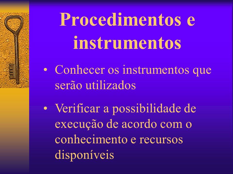Procedimentos e instrumentos Conhecer os instrumentos que serão utilizados Verificar a possibilidade de execução de acordo com o conhecimento e recurs