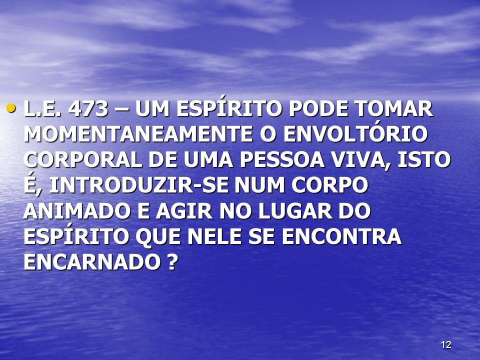 12 L.E. 473 – UM ESPÍRITO PODE TOMAR MOMENTANEAMENTE O ENVOLTÓRIO CORPORAL DE UMA PESSOA VIVA, ISTO É, INTRODUZIR-SE NUM CORPO ANIMADO E AGIR NO LUGAR