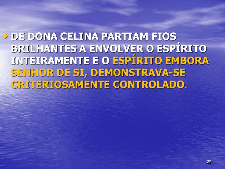 22 DE DONA CELINA PARTIAM FIOS BRILHANTES A ENVOLVER O ESPÍRITO INTEIRAMENTE E O ESPÍRITO EMBORA SENHOR DE SI, DEMONSTRAVA-SE CRITERIOSAMENTE CONTROLA