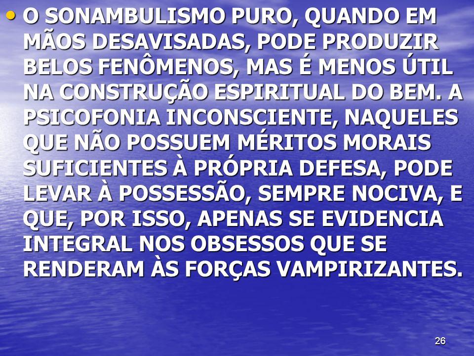 26 O SONAMBULISMO PURO, QUANDO EM MÃOS DESAVISADAS, PODE PRODUZIR BELOS FENÔMENOS, MAS É MENOS ÚTIL NA CONSTRUÇÃO ESPIRITUAL DO BEM. A PSICOFONIA INCO