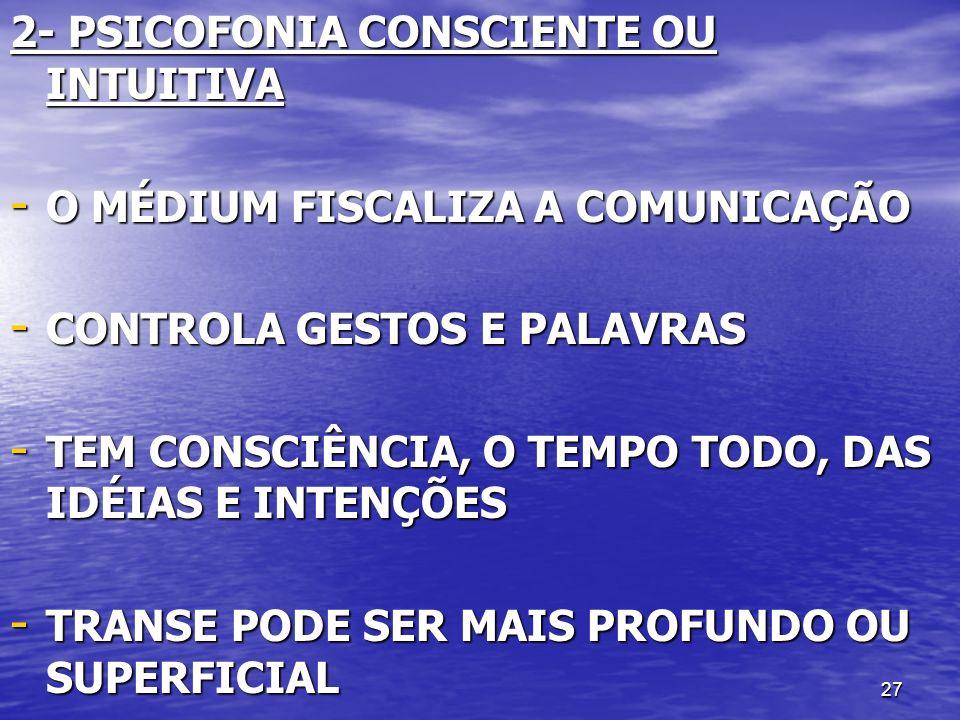 27 2- PSICOFONIA CONSCIENTE OU INTUITIVA - O MÉDIUM FISCALIZA A COMUNICAÇÃO - CONTROLA GESTOS E PALAVRAS - TEM CONSCIÊNCIA, O TEMPO TODO, DAS IDÉIAS E